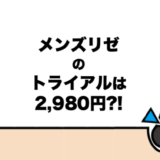 【2,980円?!】メンズリゼのお試し(トライアル)を上手に使う方法とは?